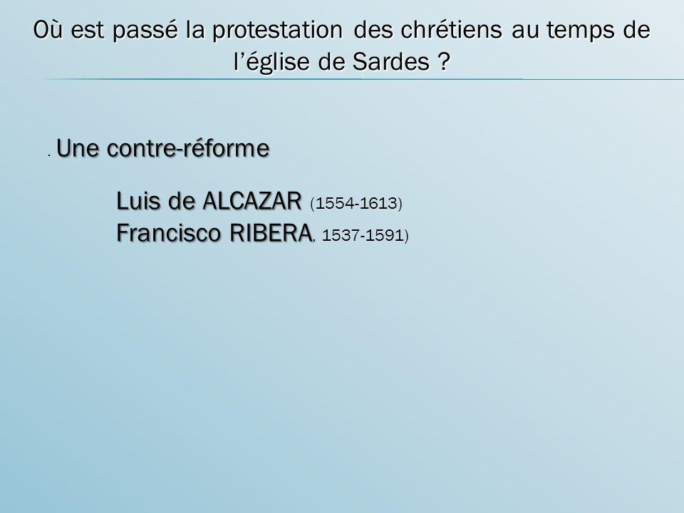 Où est passé la protestation des chrétiens au temps de léglise de Sardes ? Une contre-réforme. Une contre-réforme Luis de ALCAZAR Luis de ALCAZAR (155
