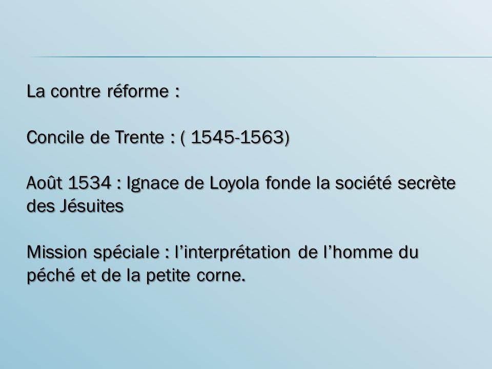 La contre réforme : Concile de Trente : ( 1545-1563) Août 1534 : Ignace de Loyola fonde la société secrète des Jésuites Mission spéciale : linterpréta