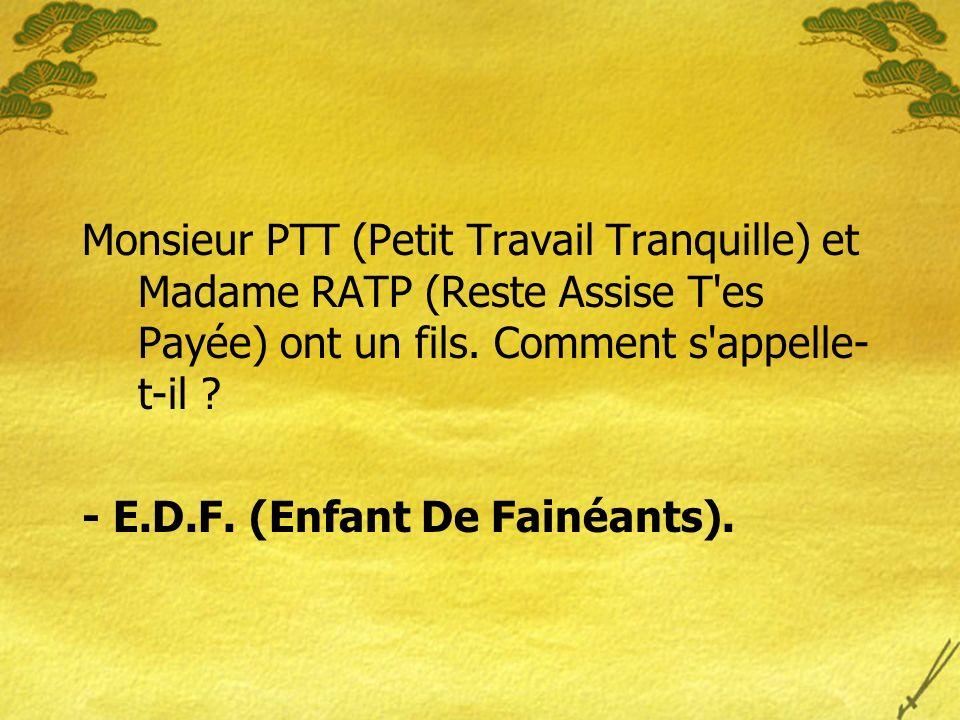 Monsieur PTT (Petit Travail Tranquille) et Madame RATP (Reste Assise T es Payée) ont un fils.
