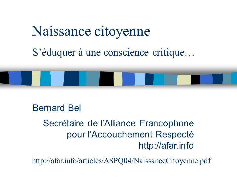Naissance citoyenne Bernard Bel Secrétaire de lAlliance Francophone pour lAccouchement Respecté http://afar.info http://afar.info/articles/ASPQ04/NaissanceCitoyenne.pdf Séduquer à une conscience critique…