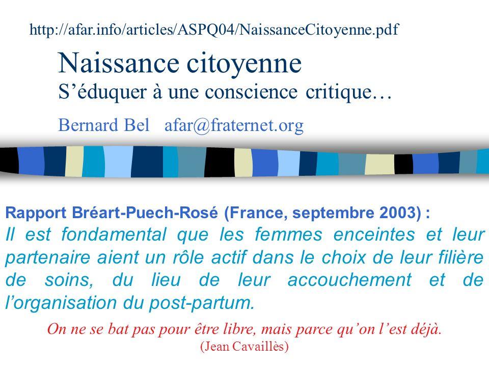 Naissance citoyenne http://afar.info/articles/ASPQ04/NaissanceCitoyenne.pdf Bernard Bel afar@fraternet.org Rapport Bréart-Puech-Rosé (France, septembre 2003) : Il est fondamental que les femmes enceintes et leur partenaire aient un rôle actif dans le choix de leur filière de soins, du lieu de leur accouchement et de lorganisation du post-partum.