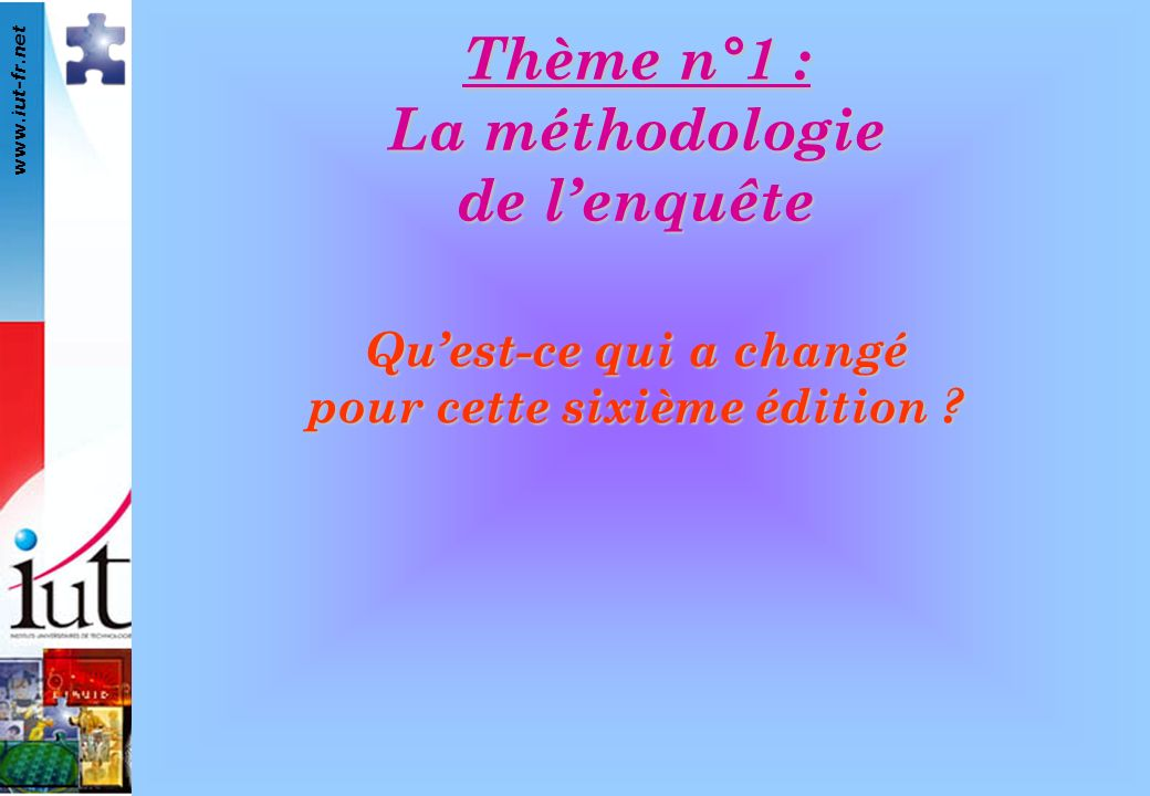 www.iut-fr.net Quest-ce qui a changé pour cette sixième édition ? Thème n°1 : La méthodologie de lenquête