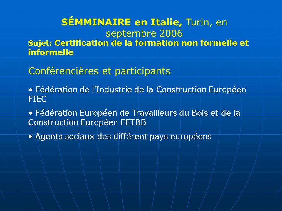 Sujet: Certification de la formation non formelle et informelle Conférencières et participants Fédération de lIndustrie de la Construction Européen FIEC Fédération Européen de Travailleurs du Bois et de la Construction Européen FETBB Agents sociaux des différent pays européens SÉMMINAIRE en Italie, Turin, en septembre 2006