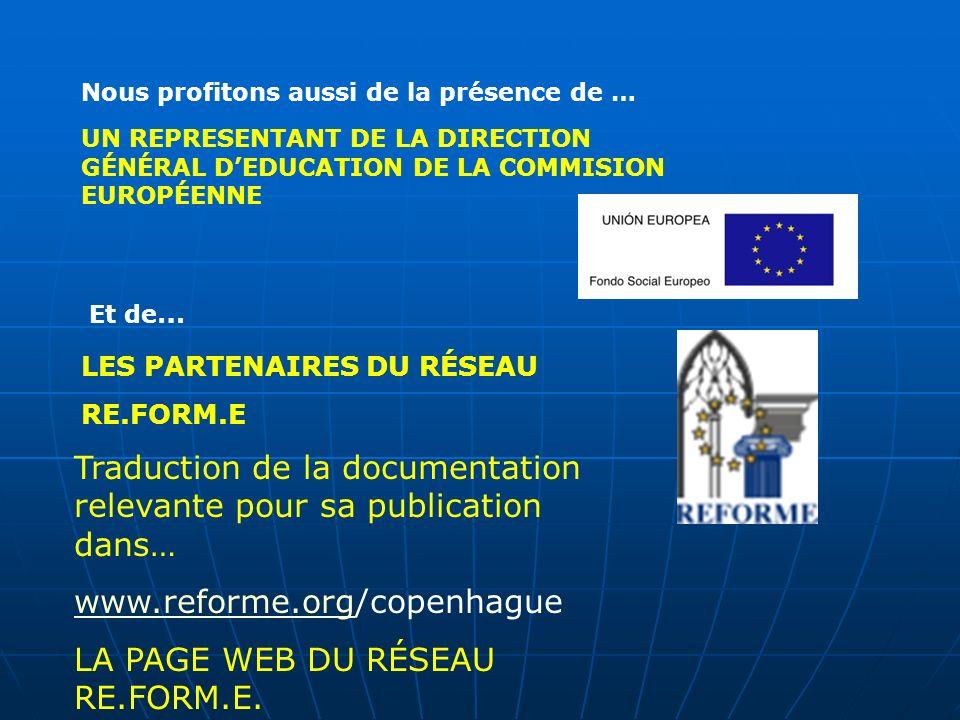 UN REPRESENTANT DE LA DIRECTION GÉNÉRAL DEDUCATION DE LA COMMISION EUROPÉENNE Nous profitons aussi de la présence de … Et de … LES PARTENAIRES DU RÉSEAU RE.FORM.E Traduction de la documentation relevante pour sa publication dans… www.reforme.orgwww.reforme.org/copenhague LA PAGE WEB DU RÉSEAU RE.FORM.E.