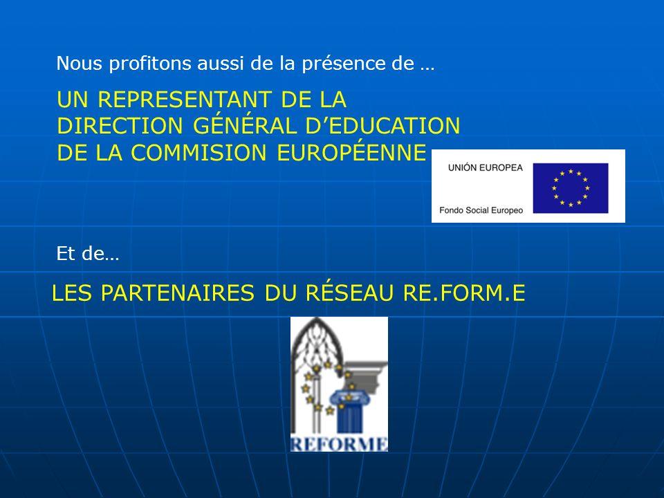 UN REPRESENTANT DE LA DIRECTION GÉNÉRAL DEDUCATION DE LA COMMISION EUROPÉENNE Nous profitons aussi de la présence de … Et de… LES PARTENAIRES DU RÉSEAU RE.FORM.E