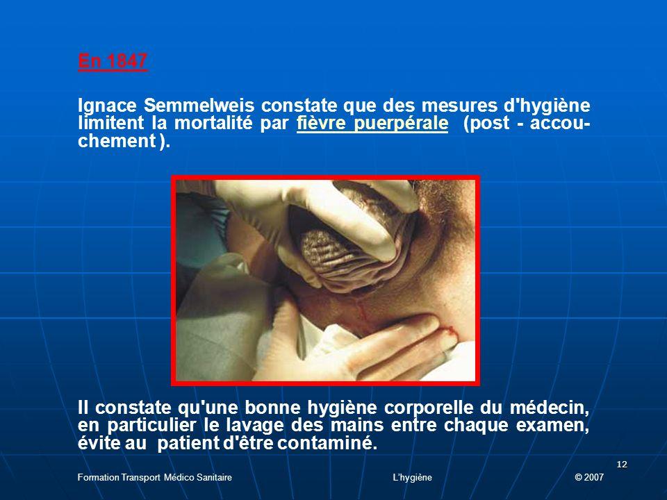12 En 1847 Ignace Semmelweis constate que des mesures d hygiène limitent la mortalité par fièvre puerpérale (post - accou- chement ).fièvre puerpérale Il constate qu une bonne hygiène corporelle du médecin, en particulier le lavage des mains entre chaque examen, évite au patient d être contaminé.