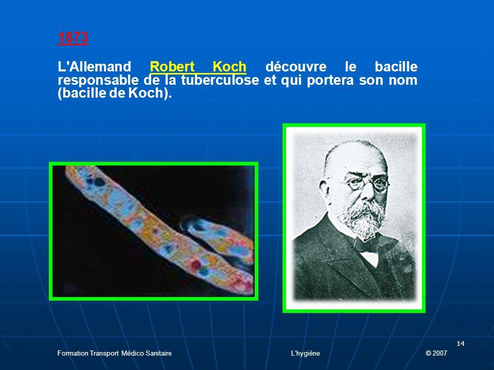 14 1873 L Allemand Robert Koch découvre le bacille responsable de la tuberculose et qui portera son nom (bacille de Koch).