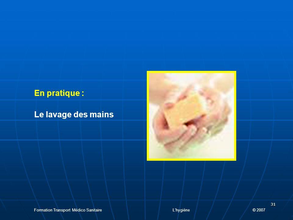 31 En pratique : Le lavage des mains Formation Transport Médico Sanitaire Lhygiène © 2007