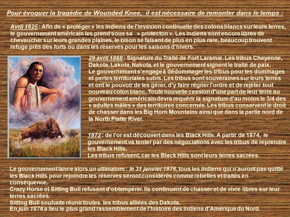 Pour évoquer la tragédie de Wounded Knee, il est nécessaire de remonter dans le temps : Avril 1825 : Afin de « protéger » les indiens de l invasion continuelle des colons blancs sur leurs terres, le gouvernement américain les prend sous sa » protecton ».