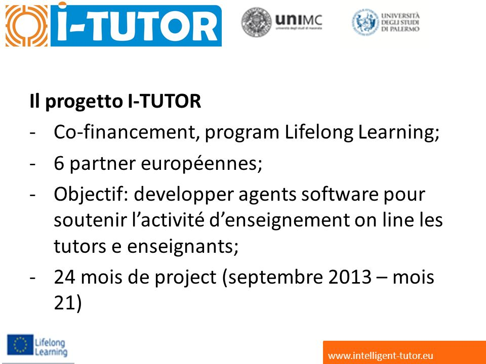 Il progetto I-TUTOR -Co-financement, program Lifelong Learning; -6 partner européennes; -Objectif: developper agents software pour soutenir lactivité denseignement on line les tutors e enseignants; -24 mois de project (septembre 2013 – mois 21) www.intelligent-tutor.eu