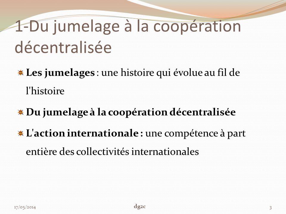 1-Du jumelage à la coopération décentralisée Les jumelages : une histoire qui évolue au fil de l histoire Du jumelage à la coopération décentralisée L action internationale : une compétence à part entière des collectivités internationales 17/05/20143 dg2c
