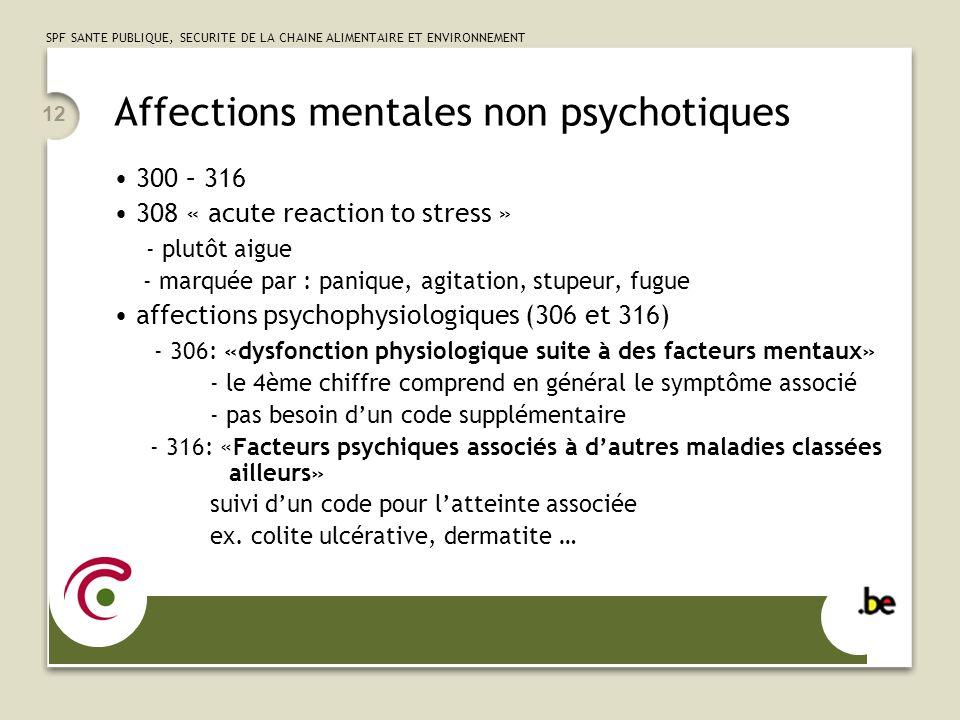 SPF SANTE PUBLIQUE, SECURITE DE LA CHAINE ALIMENTAIRE ET ENVIRONNEMENT 12 Affections mentales non psychotiques 300 – 316 308 « acute reaction to stress » - plutôt aigue - marquée par : panique, agitation, stupeur, fugue affections psychophysiologiques (306 et 316) - 306: «dysfonction physiologique suite à des facteurs mentaux» - le 4ème chiffre comprend en général le symptôme associé - pas besoin dun code supplémentaire - 316: «Facteurs psychiques associés à dautres maladies classées ailleurs» suivi dun code pour latteinte associée ex.