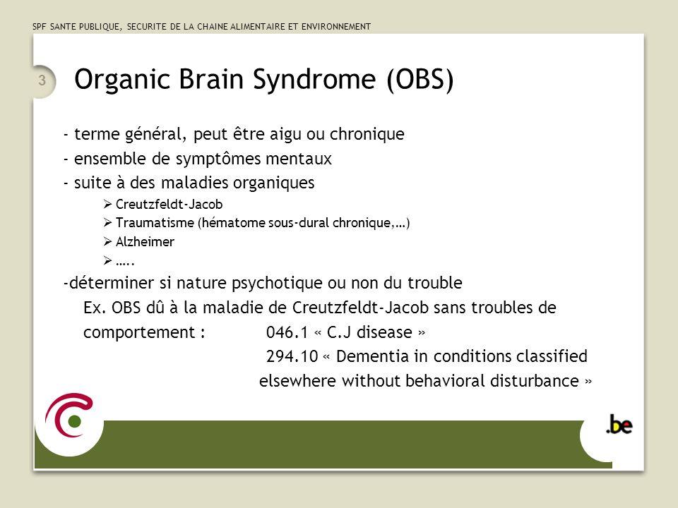 SPF SANTE PUBLIQUE, SECURITE DE LA CHAINE ALIMENTAIRE ET ENVIRONNEMENT 3 Organic Brain Syndrome (OBS) - terme général, peut être aigu ou chronique - ensemble de symptômes mentaux - suite à des maladies organiques Creutzfeldt-Jacob Traumatisme (hématome sous-dural chronique,…) Alzheimer …..