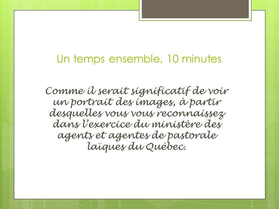 Un temps ensemble, 10 minutes Comme il serait significatif de voir un portrait des images, à partir desquelles vous vous reconnaissez dans lexercice du ministère des agents et agentes de pastorale laïques du Québec.
