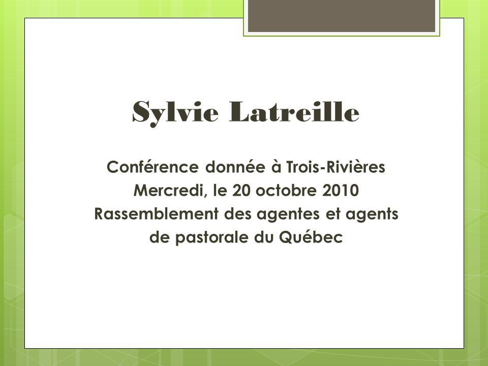 Sylvie Latreille Conférence donnée à Trois-Rivières Mercredi, le 20 octobre 2010 Rassemblement des agentes et agents de pastorale du Québec