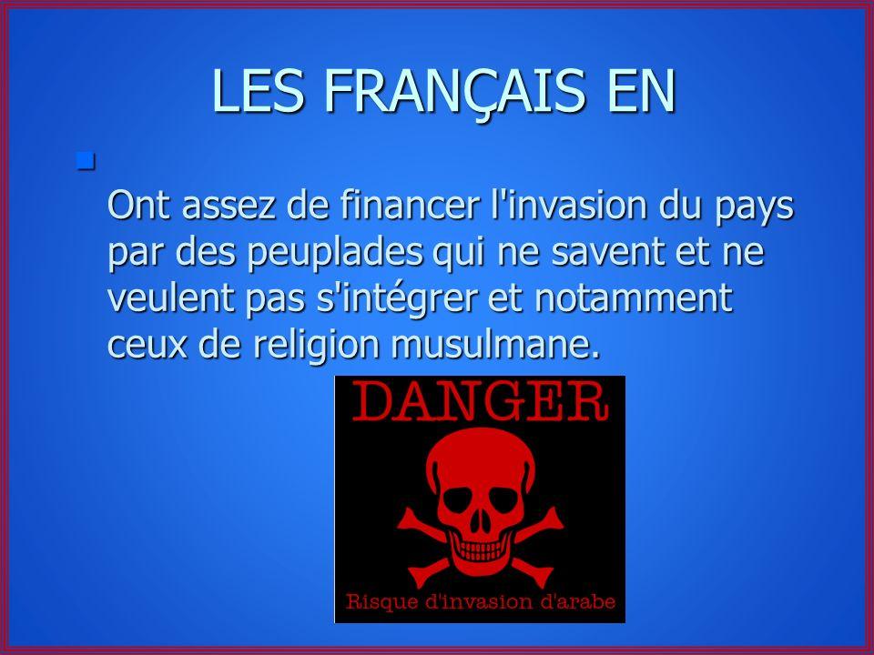 LES FRANÇAIS EN n Ont assez de financer l invasion du pays par des peuplades qui ne savent et ne veulent pas s intégrer et notamment ceux de religion musulmane.