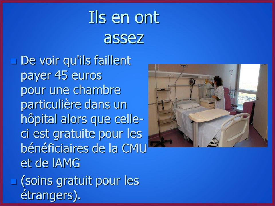 Ils en ont assez n De voir qu ils faillent payer 45 euros pour une chambre particulière dans un hôpital alors que celle- ci est gratuite pour les bénéficiaires de la CMU et de lAMG n (soins gratuit pour les étrangers).