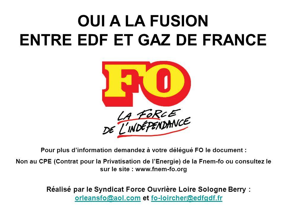 Réalisé par le Syndicat Force Ouvrière Loire Sologne Berry : orleansfo@aol.com et fo-loircher@edfgdf.fr orleansfo@aol.comfo-loircher@edfgdf.fr OUI A LA FUSION ENTRE EDF ET GAZ DE FRANCE Pour plus dinformation demandez à votre délégué FO le document : Non au CPE (Contrat pour la Privatisation de lEnergie) de la Fnem-fo ou consultez le sur le site : www.fnem-fo.org