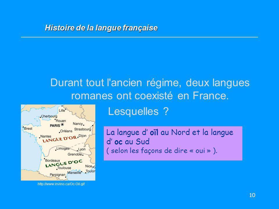 10 Durant tout l'ancien régime, deux langues romanes ont coexisté en France. Lesquelles ? La langue d oïl au Nord et la langue d oc au Sud ( selon les