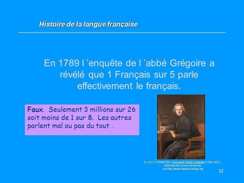 11 En 1789 l enquête de l abbé Grégoire a révélé que 1 Français sur 5 parle effectivement le français. Vrai / Faux ? Faux. Seulement 3 millions sur 26