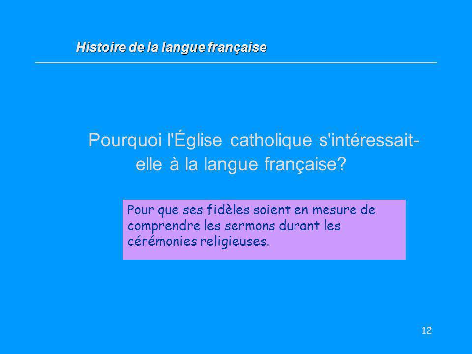 12 Pourquoi l'Église catholique s'intéressait- elle à la langue française? Pour que ses fidèles soient en mesure de comprendre les sermons durant les