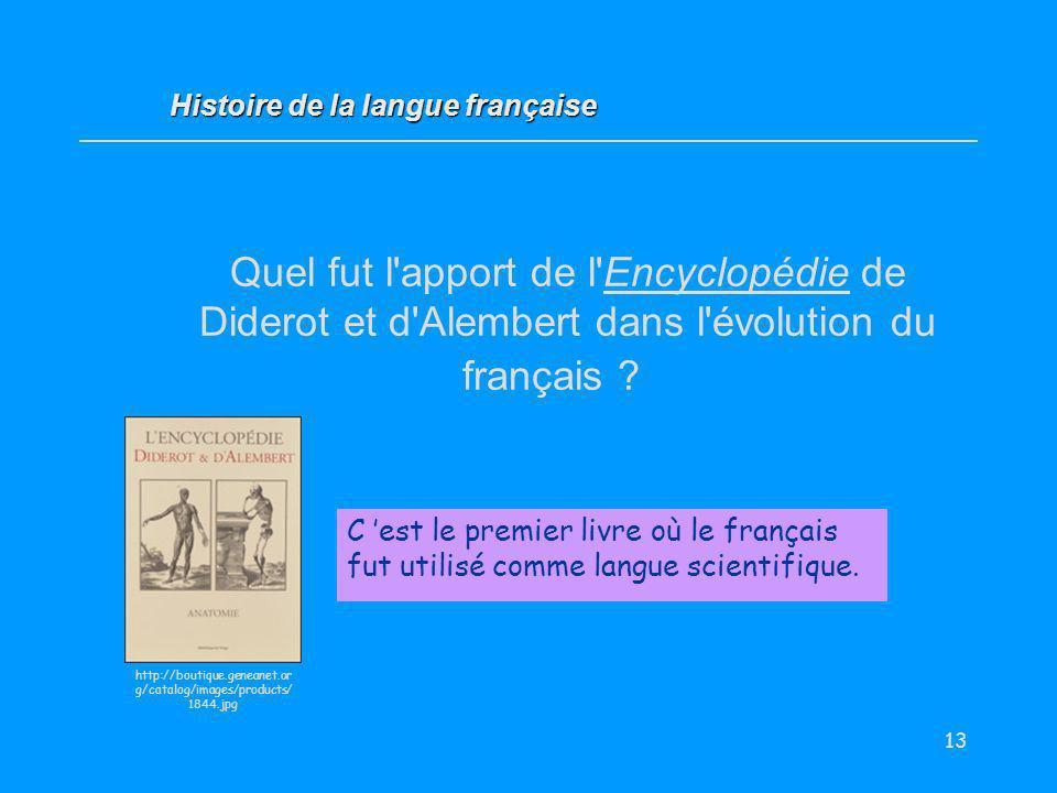 13 Quel fut l'apport de l'Encyclopédie de Diderot et d'Alembert dans l'évolution du français ? C est le premier livre où le français fut utilisé comme