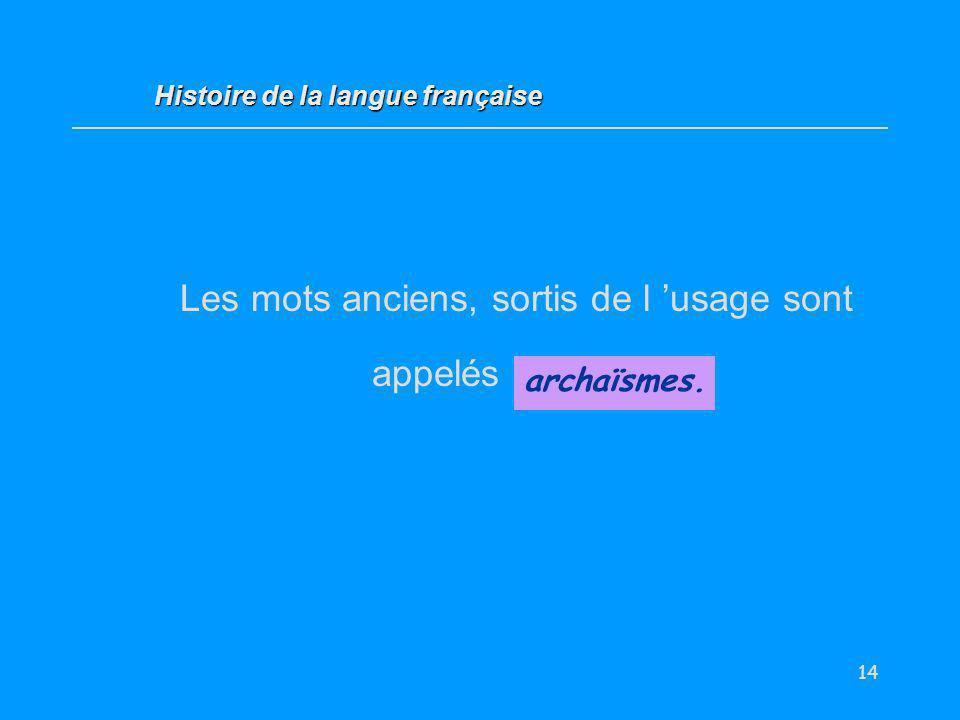 14 Les mots anciens, sortis de l usage sont appelés... archaïsmes. Histoire de la langue française