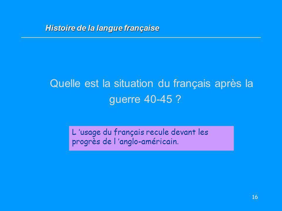 16 Quelle est la situation du français après la guerre 40-45 ? L usage du français recule devant les progrès de l anglo-américain. Histoire de la lang