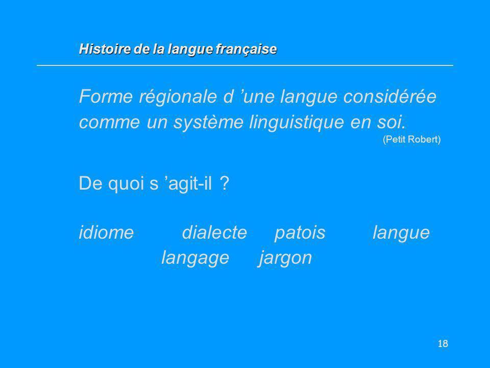 18 Forme régionale d une langue considérée comme un système linguistique en soi. (Petit Robert) De quoi s agit-il ? idiome dialectepatoislangue langag