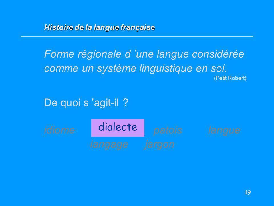 19 Forme régionale d une langue considérée comme un système linguistique en soi. (Petit Robert) De quoi s agit-il ? idiome dialectepatoislangue langag