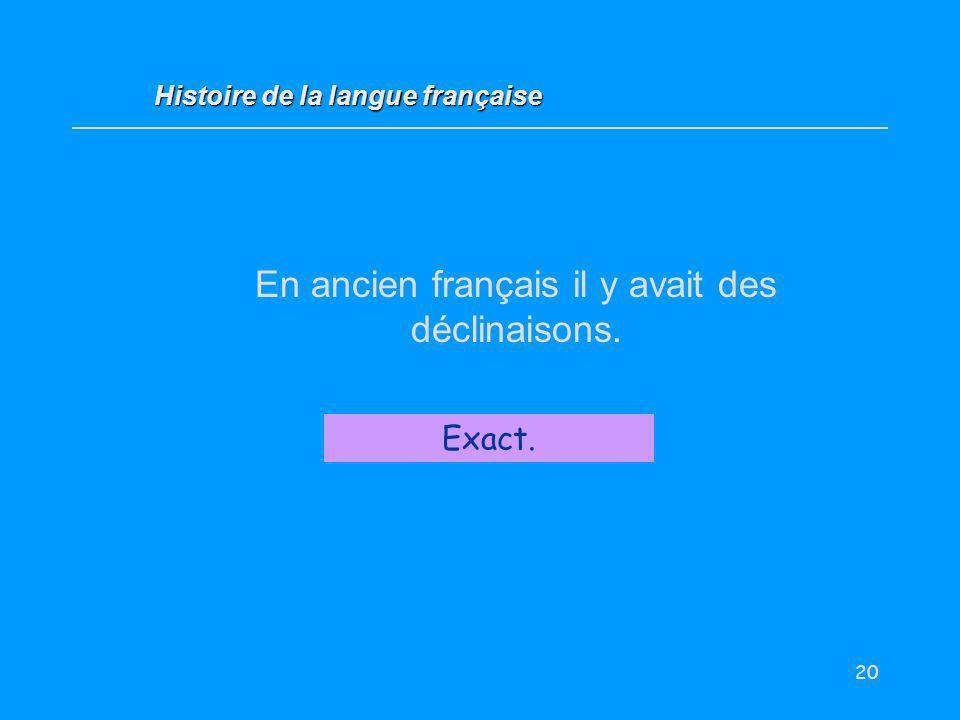 20 En ancien français il y avait des déclinaisons. Vrai / Faux ? Exact. Histoire de la langue française