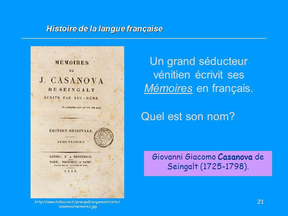 21 Un grand séducteur vénitien écrivit ses Mémoires en français. Quel est son nom? Giovanni Giacomo Casanova de Seingalt (1725-1798). Histoire de la l