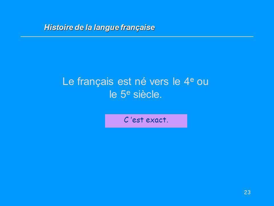 23 Le français est né vers le 4 e ou le 5 e siècle. Vrai / Faux ? C est exact. Histoire de la langue française