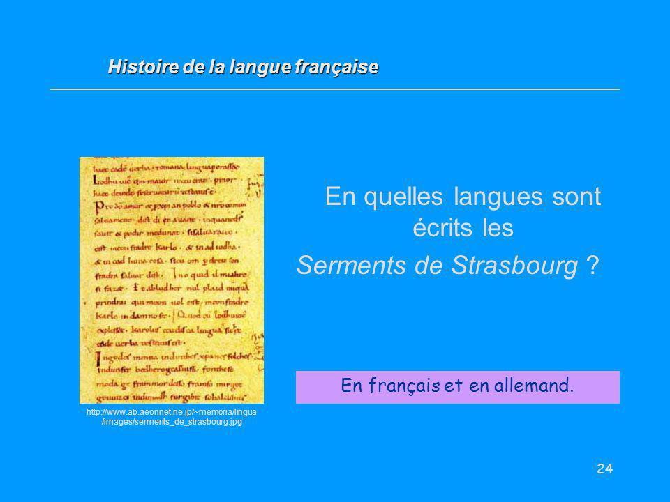 24 En quelles langues sont écrits les Serments de Strasbourg ? En français et en allemand. Histoire de la langue française http://www.ab.aeonnet.ne.jp