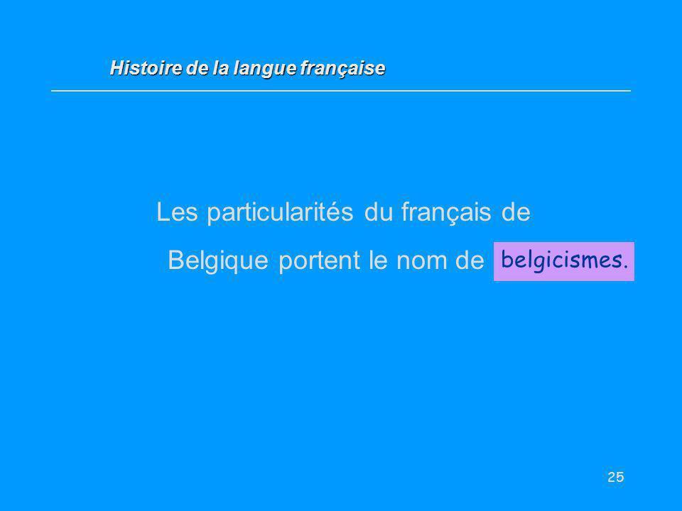 25 Les particularités du français de Belgique portent le nom de … belgicismes. Histoire de la langue française