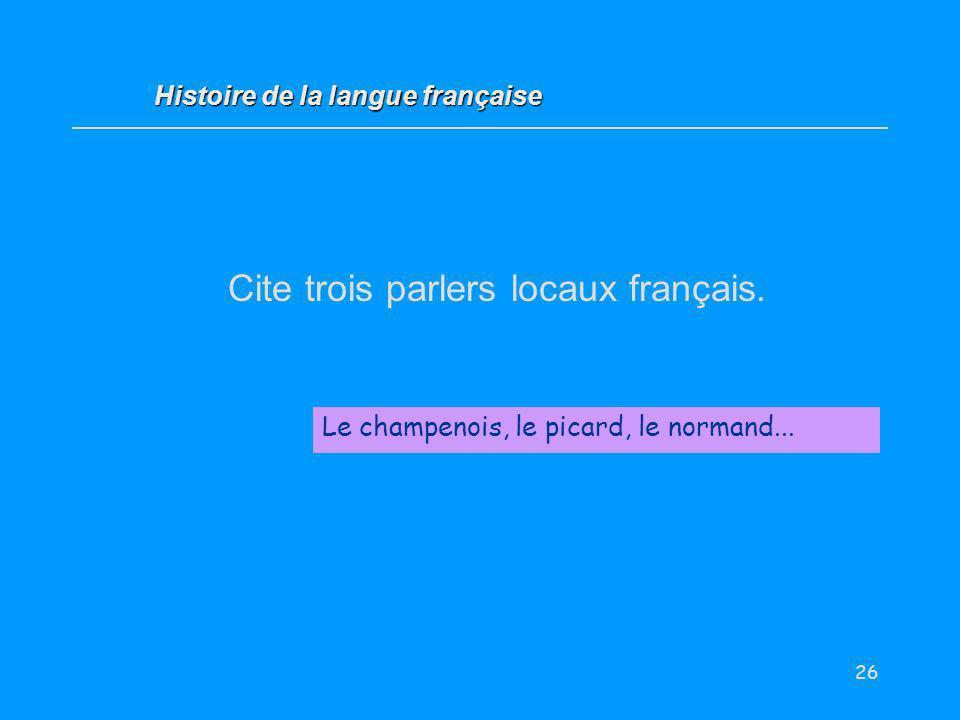 26 Cite trois parlers locaux français. Le champenois, le picard, le normand... Histoire de la langue française