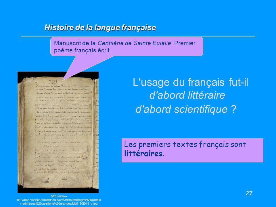 27 L'usage du français fut-il d'abord littéraire d'abord scientifique ? Les premiers textes français sont littéraires. Histoire de la langue française