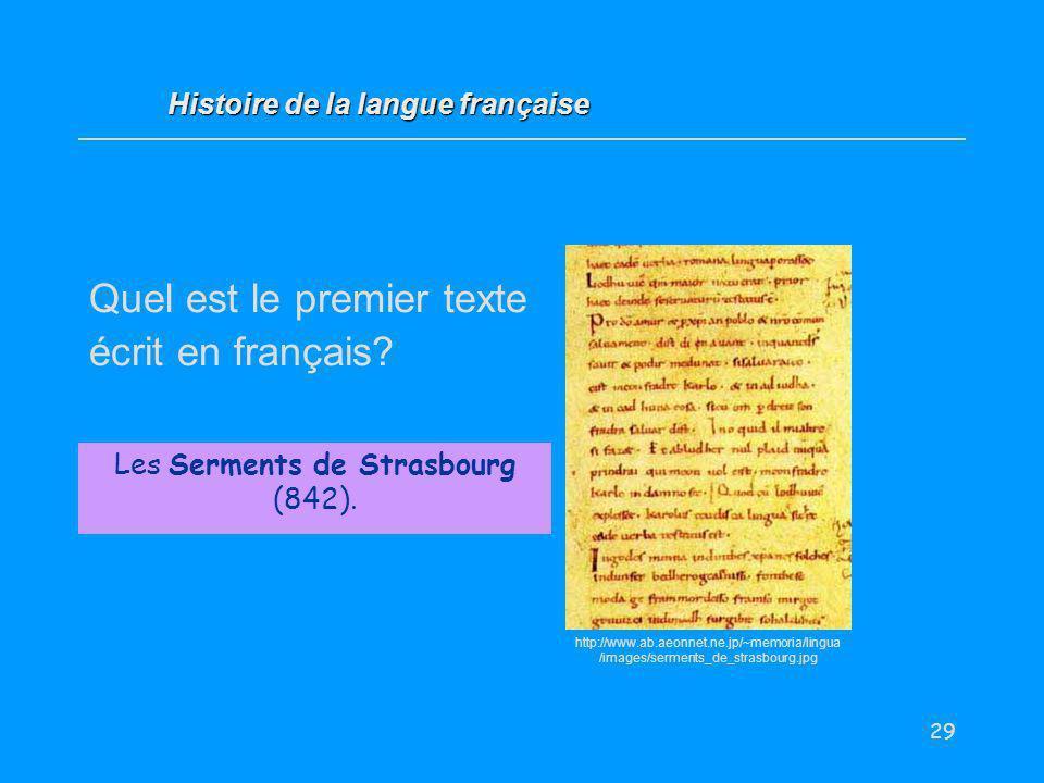 29 Quel est le premier texte écrit en français? Les Serments de Strasbourg (842). Histoire de la langue française http://www.ab.aeonnet.ne.jp/~memoria
