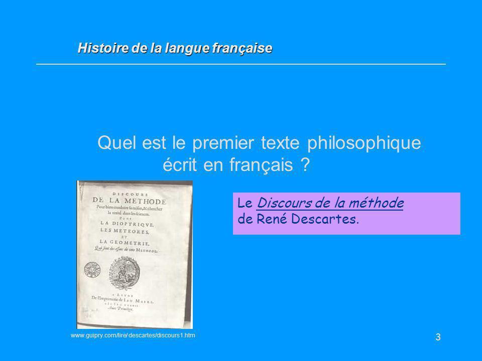 3 Quel est le premier texte philosophique écrit en français ? Le Discours de la méthode de René Descartes. Histoire de la langue française www.guipry.