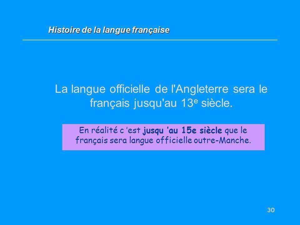 30 La langue officielle de l'Angleterre sera le français jusqu'au 13 e siècle. Vrai / Faux ? Histoire de la langue française En réalité c est jusqu au
