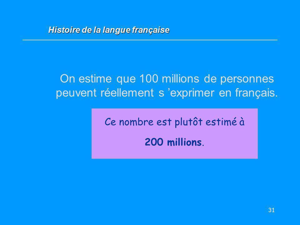 31 On estime que 100 millions de personnes peuvent réellement s exprimer en français. Vrai / Faux ? Histoire de la langue française Ce nombre est plut