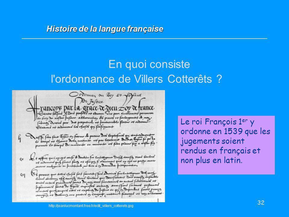 32 En quoi consiste l'ordonnance de Villers Cotterêts ? Histoire de la langue française Le roi François 1 er y ordonne en 1539 que les jugements soien