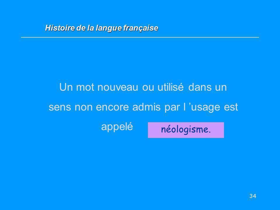 34 Un mot nouveau ou utilisé dans un sens non encore admis par l usage est appelé... néologisme. Histoire de la langue française