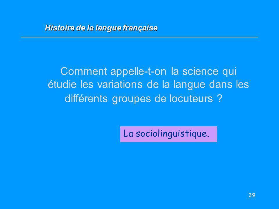 39 Comment appelle-t-on la science qui étudie les variations de la langue dans les différents groupes de locuteurs ? La sociolinguistique. Histoire de