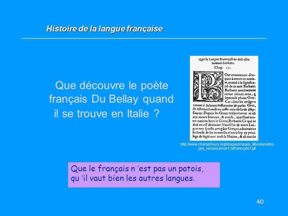 40 Que découvre le poète français Du Bellay quand il se trouve en Italie ? Que le français n est pas un patois, qu il vaut bien les autres langues. Hi