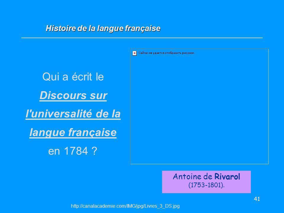 41 Antoine de Rivarol (1753-1801). Histoire de la langue française http://canalacademie.com/IMG/jpg/Livres_3_DS.jpg Qui a écrit le Discours sur l'univ