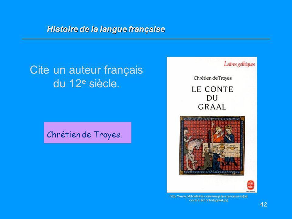 42 Cite un auteur français du 12 e siècle. Chrétien de Troyes. Histoire de la langue française http://www.biblioidealis.com/image/image/oeuvres/per ce