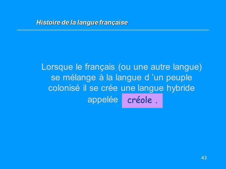 43 Lorsque le français (ou une autre langue) se mélange à la langue d un peuple colonisé il se crée une langue hybride appelée... créole. Histoire de