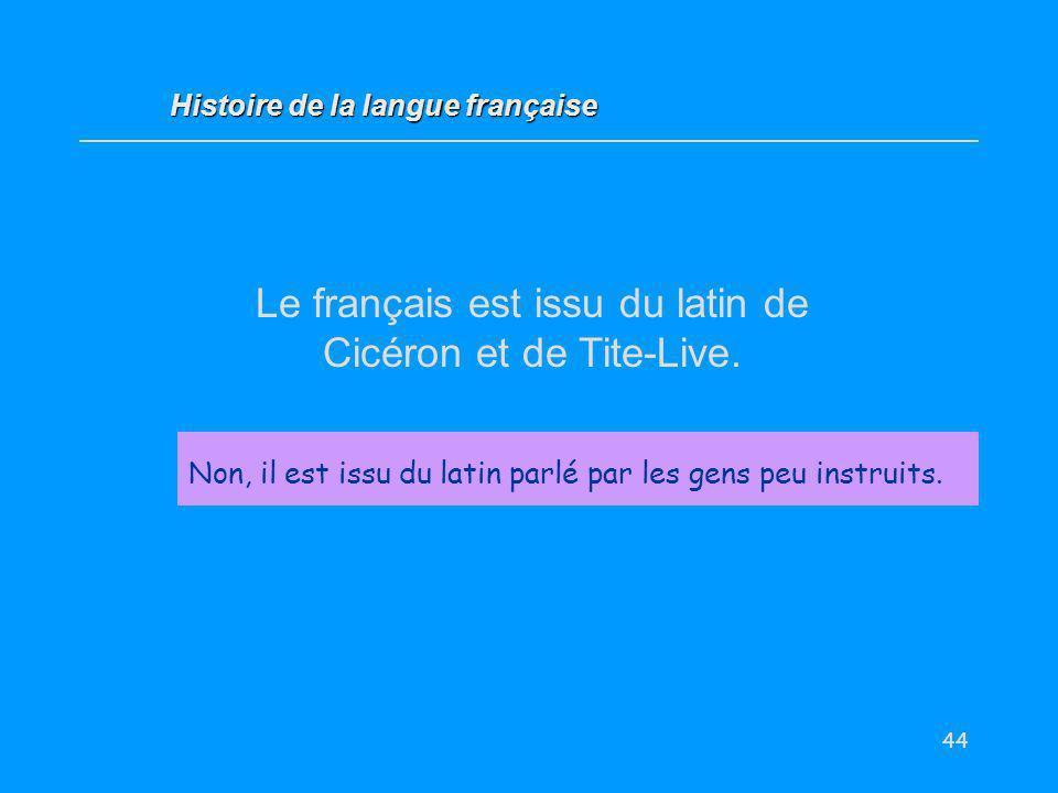 44 Le français est issu du latin de Cicéron et de Tite-Live. Vrai / Faux ? Non, il est issu du latin parlé par les gens peu instruits. Histoire de la