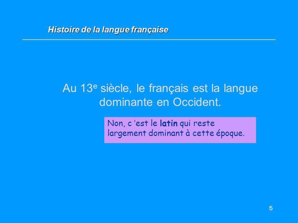 5 Au 13 e siècle, le français est la langue dominante en Occident. Vrai / Faux ? Non, c est le latin qui reste largement dominant à cette époque. Hist